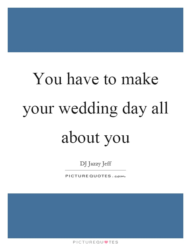 You have to make your wedding day all about you Picture Quote #1