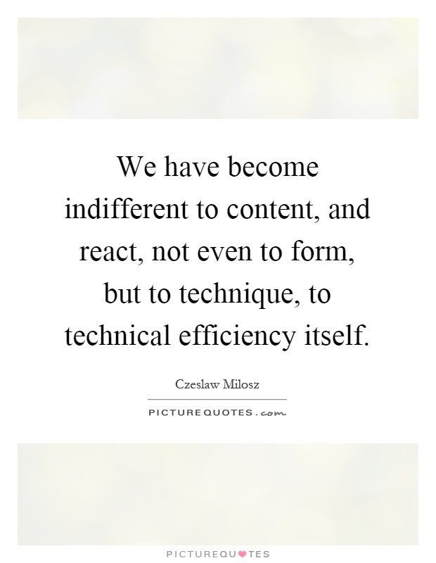 We have become indifferent to content, and react, not even to form, but to technique, to technical efficiency itself Picture Quote #1