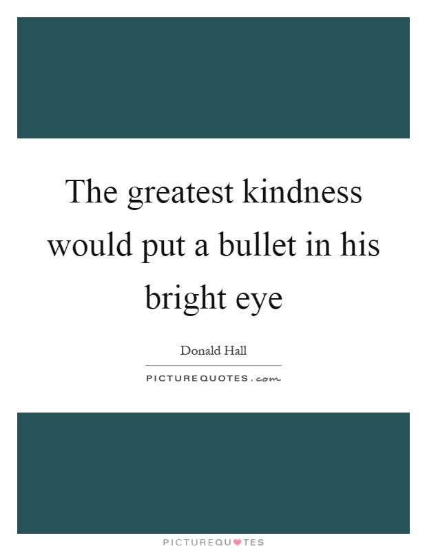 The greatest kindness would put a bullet in his bright eye Picture Quote #1
