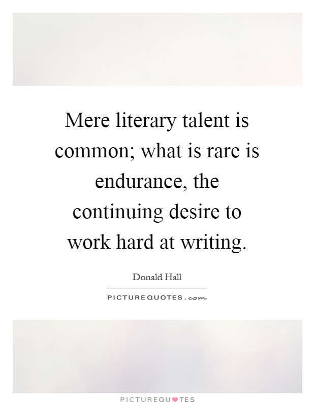 Mere literary talent is common; what is rare is endurance, the continuing desire to work hard at writing Picture Quote #1