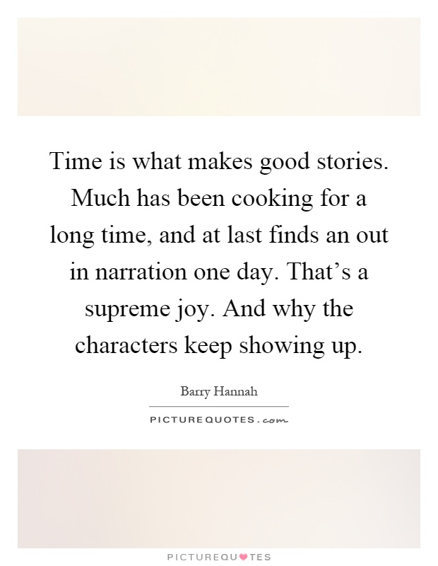 Time is what makes good stories. Much has been cooking for a long time, and at last finds an out in narration one day. That's a supreme joy. And why the characters keep showing up Picture Quote #1