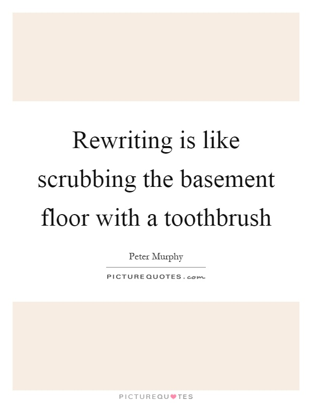 Rewriting is like scrubbing the basement floor with a toothbrush Picture Quote #1