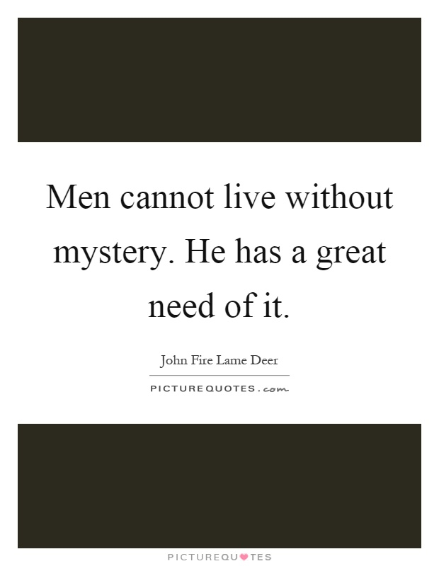 Men cannot live without mystery. He has a great need of it Picture Quote #1