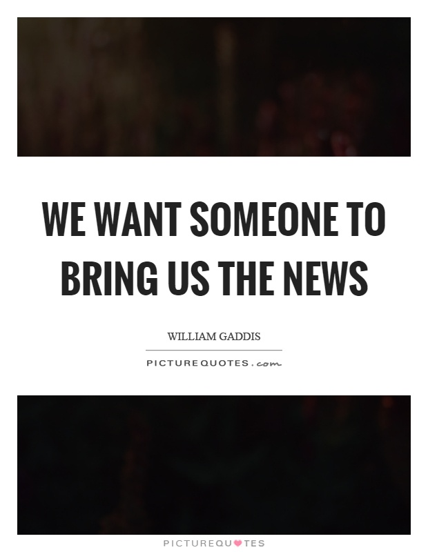 We want someone to bring us the news Picture Quote #1
