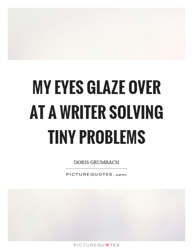 My eyes glaze over at a writer solving tiny problems Picture Quote #1