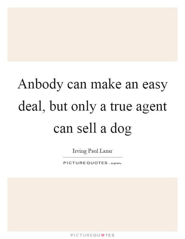 Anbody can make an easy deal, but only a true agent can sell a dog Picture Quote #1