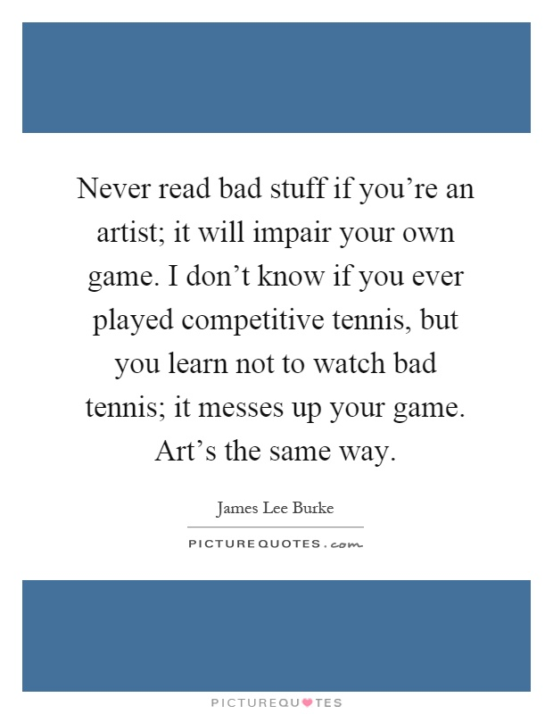 Never read bad stuff if you're an artist; it will impair your own game. I don't know if you ever played competitive tennis, but you learn not to watch bad tennis; it messes up your game. Art's the same way Picture Quote #1