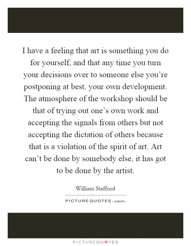 I have a feeling that art is something you do for yourself, and that any time you turn your decisions over to someone else you're postponing at best, your own development. The atmosphere of the workshop should be that of trying out one's own work and accepting the signals from others but not accepting the dictation of others because that is a violation of the spirit of art. Art can't be done by somebody else, it has got to be done by the artist Picture Quote #1