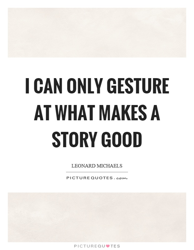 I can only gesture at what makes a story good Picture Quote #1