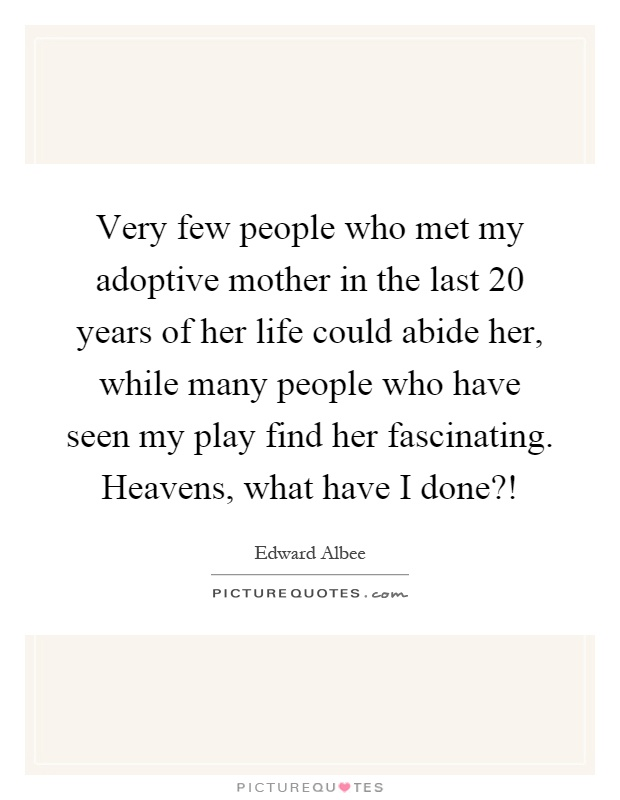 Very few people who met my adoptive mother in the last 20 years of her life could abide her, while many people who have seen my play find her fascinating. Heavens, what have I done?! Picture Quote #1