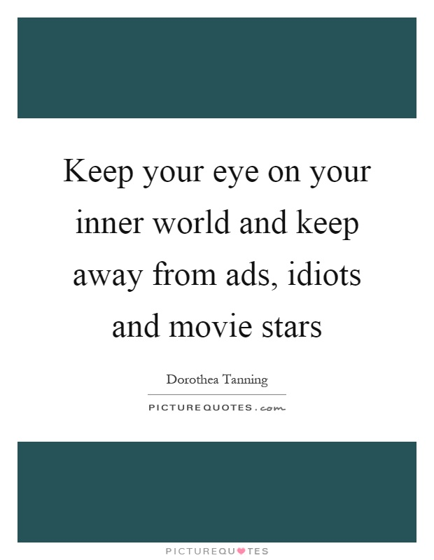 Keep your eye on your inner world and keep away from ads, idiots and movie stars Picture Quote #1
