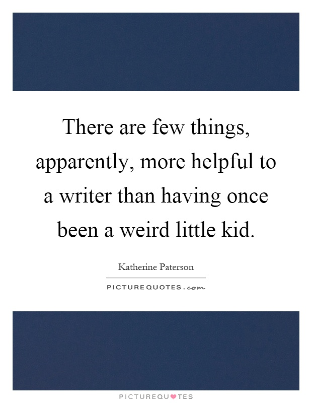 There are few things, apparently, more helpful to a writer than having once been a weird little kid Picture Quote #1