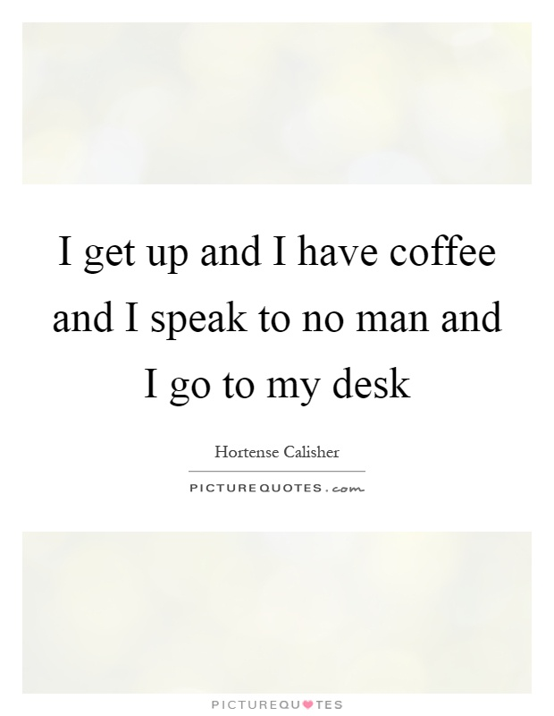 I get up and I have coffee and I speak to no man and I go to my desk Picture Quote #1