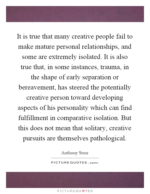It is true that many creative people fail to make mature personal relationships, and some are extremely isolated. It is also true that, in some instances, trauma, in the shape of early separation or bereavement, has steered the potentially creative person toward developing aspects of his personality which can find fulfillment in comparative isolation. But this does not mean that solitary, creative pursuits are themselves pathological Picture Quote #1