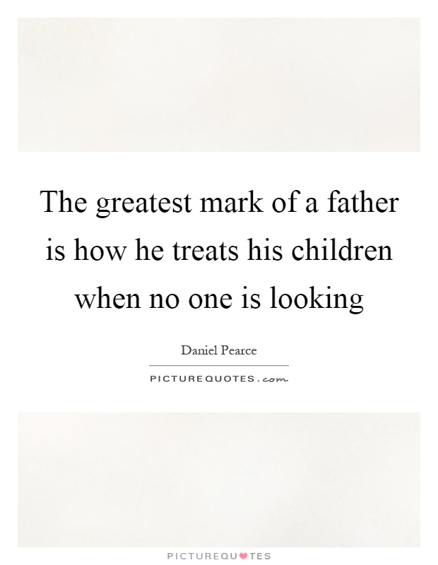 The greatest mark of a father is how he treats his children when no one is looking Picture Quote #1