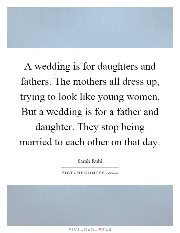 A wedding is for daughters and fathers. The mothers all dress ...