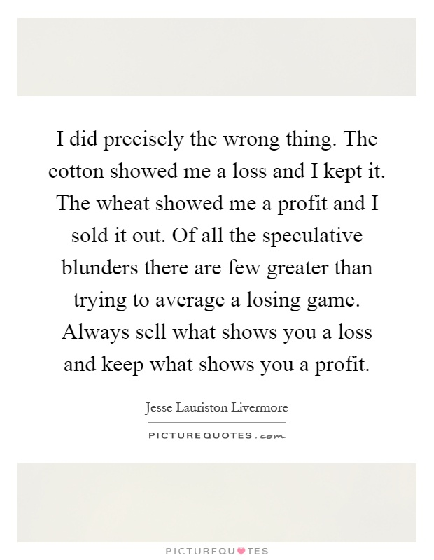 I did precisely the wrong thing. The cotton showed me a loss and I kept it. The wheat showed me a profit and I sold it out. Of all the speculative blunders there are few greater than trying to average a losing game. Always sell what shows you a loss and keep what shows you a profit Picture Quote #1