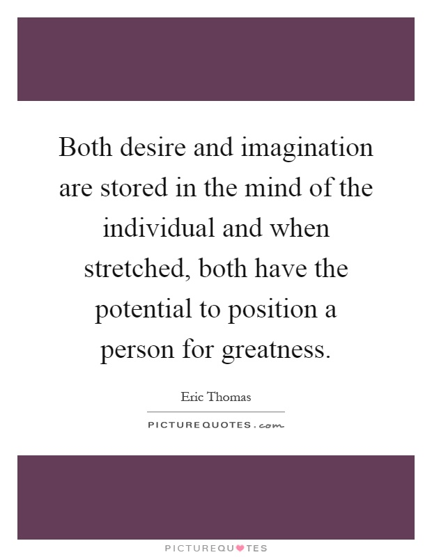Both desire and imagination are stored in the mind of the individual and when stretched, both have the potential to position a person for greatness Picture Quote #1