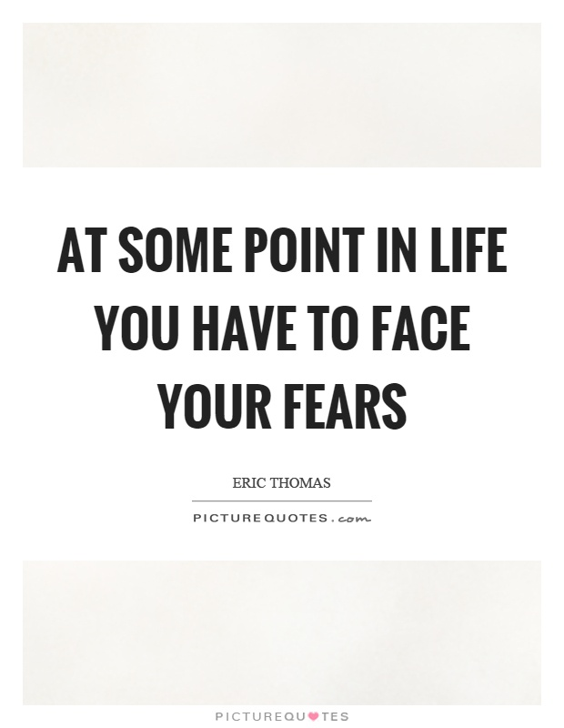 At some point in life you have to face your fears Picture Quote #1