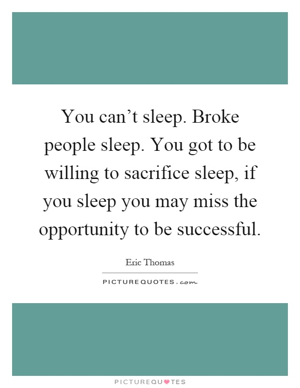 You can't sleep. Broke people sleep. You got to be willing to sacrifice sleep, if you sleep you may miss the opportunity to be successful Picture Quote #1