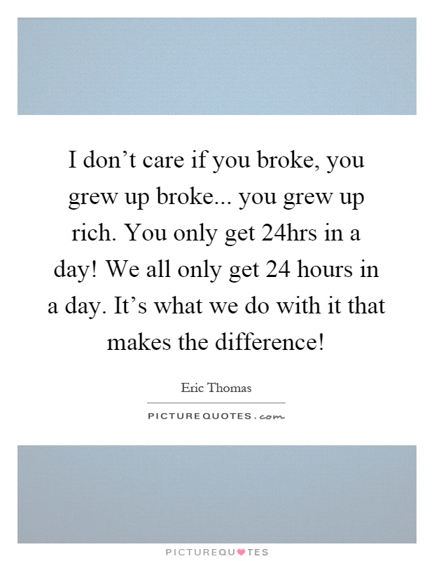 I don't care if you broke, you grew up broke... you grew up rich. You only get 24hrs in a day! We all only get 24 hours in a day. It's what we do with it that makes the difference! Picture Quote #1