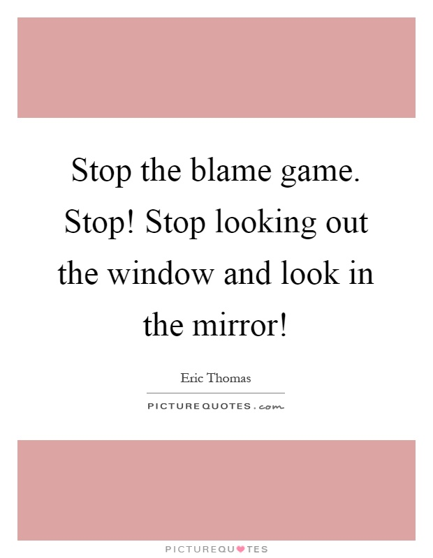 Stop the blame game. Stop! Stop looking out the window and look in the mirror! Picture Quote #1