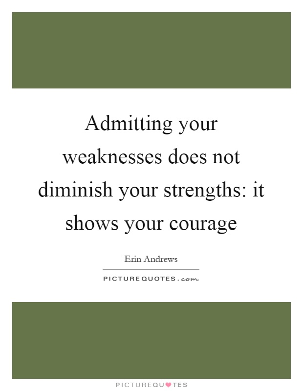 Admitting your weaknesses does not diminish your strengths: it shows your courage Picture Quote #1