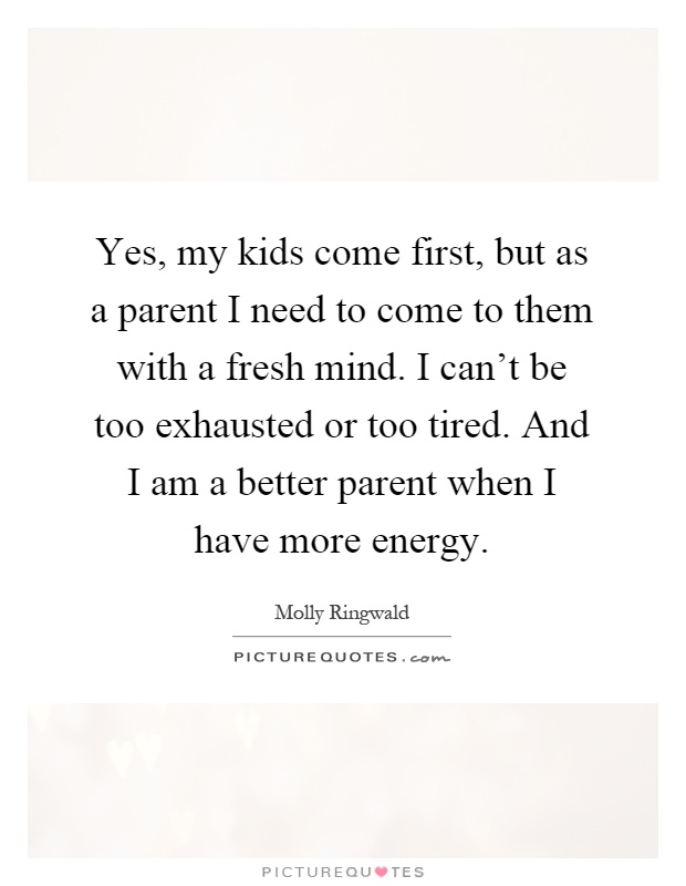 Yes, my kids come first, but as a parent I need to come to them with a fresh mind. I can't be too exhausted or too tired. And I am a better parent when I have more energy Picture Quote #1