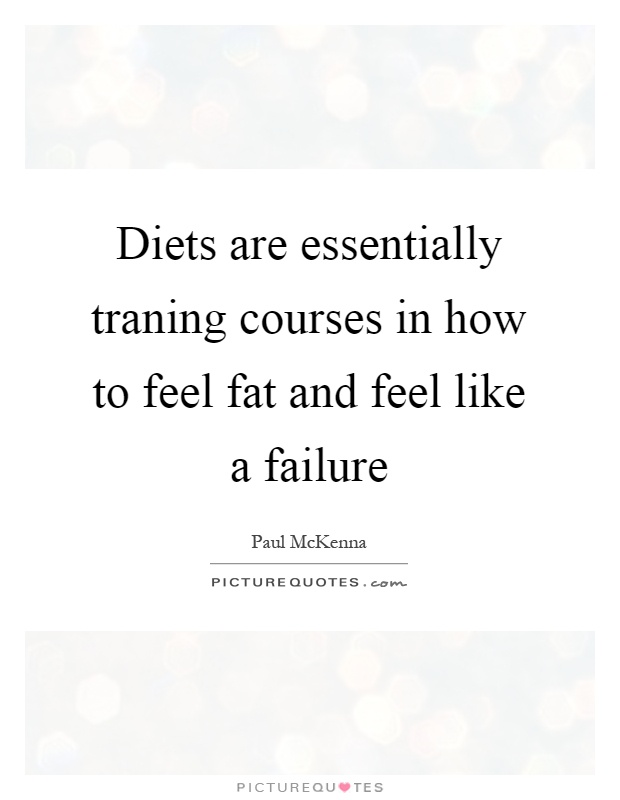 Diets are essentially traning courses in how to feel fat and feel like a failure Picture Quote #1