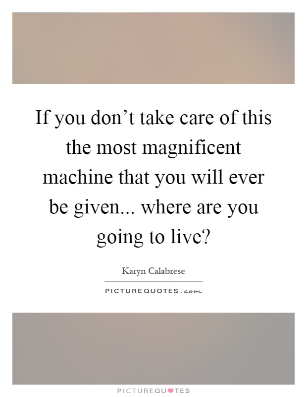 If you don't take care of this the most magnificent machine that you will ever be given... where are you going to live? Picture Quote #1