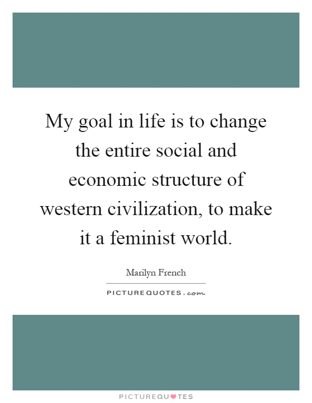 My goal in life is to change the entire social and economic structure of western civilization, to make it a feminist world Picture Quote #1