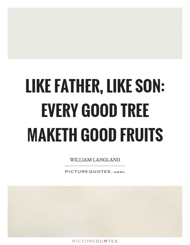Like father, like son: every good tree maketh good fruits Picture Quote #1