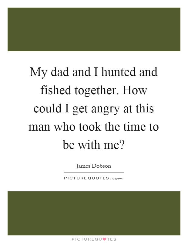 My dad and I hunted and fished together. How could I get angry at this man who took the time to be with me? Picture Quote #1