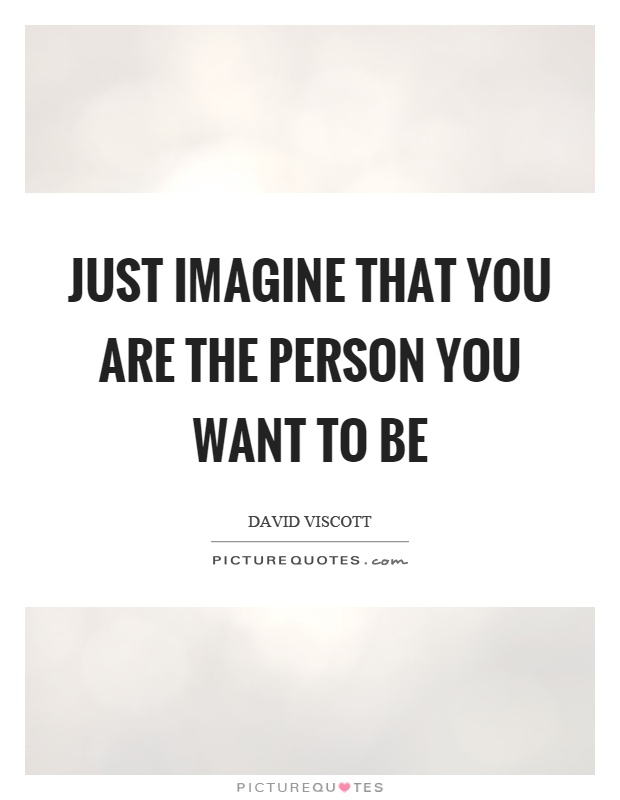 Just imagine that you are the person you want to be Picture Quote #1