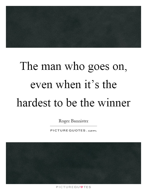 The man who goes on, even when it's the hardest to be the winner Picture Quote #1