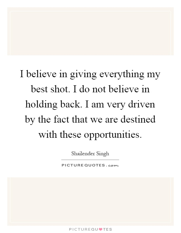 I believe in giving everything my best shot. I do not believe in holding back. I am very driven by the fact that we are destined with these opportunities Picture Quote #1