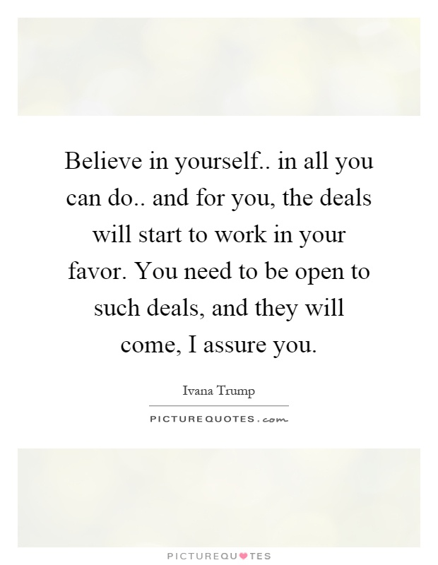 Believe in yourself.. in all you can do.. and for you, the deals will start to work in your favor. You need to be open to such deals, and they will come, I assure you Picture Quote #1