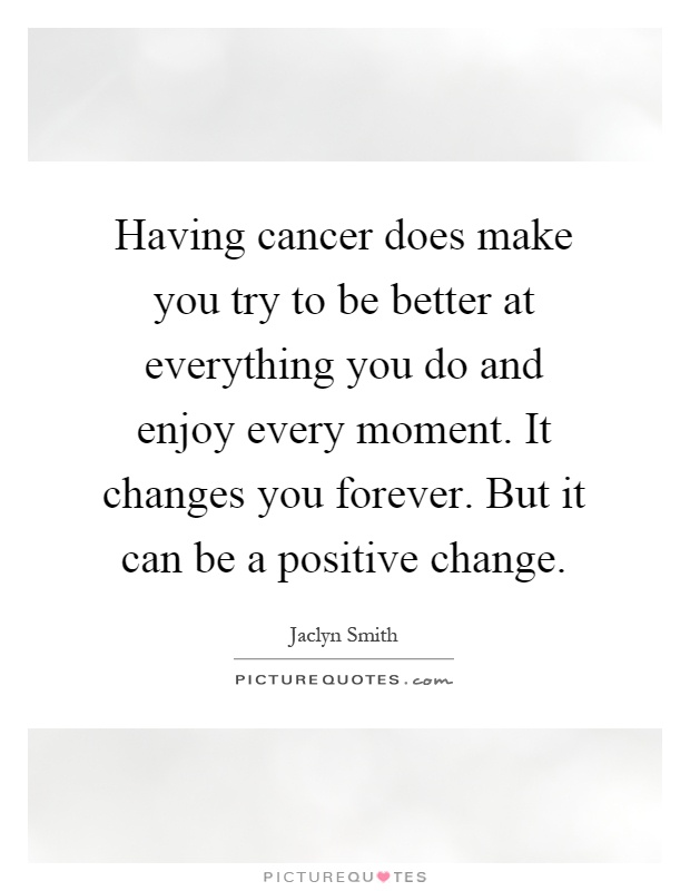Having cancer does make you try to be better at everything you do and enjoy every moment. It changes you forever. But it can be a positive change Picture Quote #1
