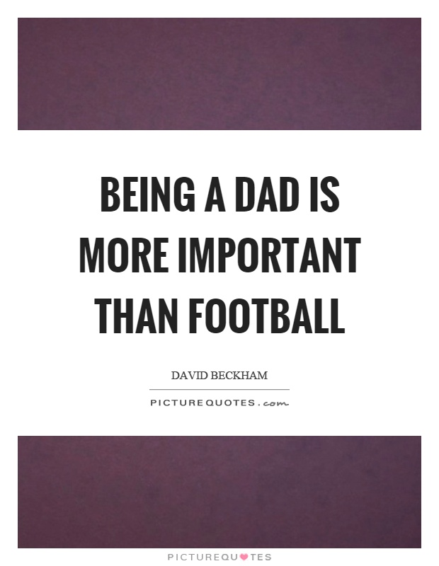 Being a dad is more important than football Picture Quote #1