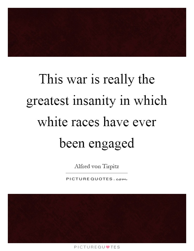 This war is really the greatest insanity in which white races have ever been engaged Picture Quote #1