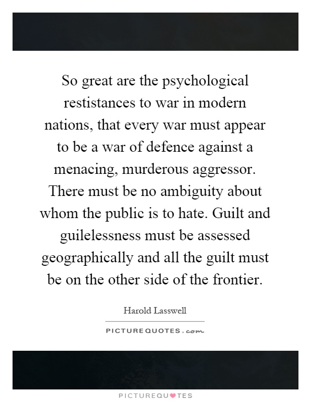 So great are the psychological restistances to war in modern nations, that every war must appear to be a war of defence against a menacing, murderous aggressor. There must be no ambiguity about whom the public is to hate. Guilt and guilelessness must be assessed geographically and all the guilt must be on the other side of the frontier Picture Quote #1
