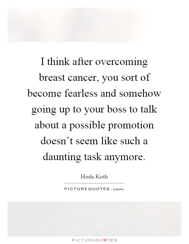 I think after overcoming breast cancer, you sort of become fearless and somehow going up to your boss to talk about a possible promotion doesn't seem like such a daunting task anymore Picture Quote #1