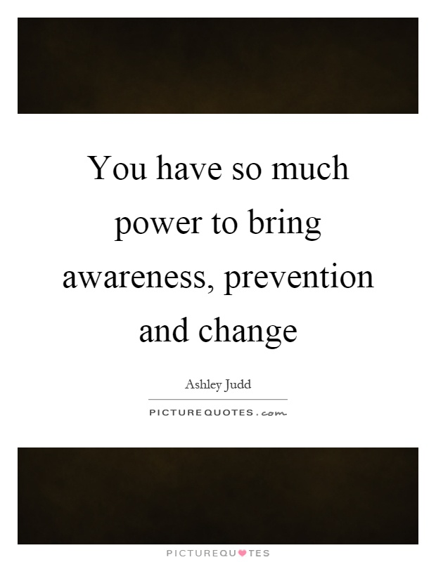 You have so much power to bring awareness, prevention and change Picture Quote #1