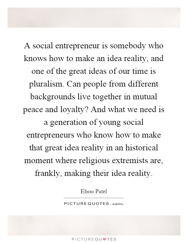A social entrepreneur is somebody who knows how to make an idea reality, and one of the great ideas of our time is pluralism. Can people from different backgrounds live together in mutual peace and loyalty? And what we need is a generation of young social entrepreneurs who know how to make that great idea reality in an historical moment where religious extremists are, frankly, making their idea reality Picture Quote #1