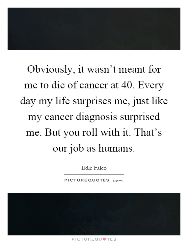 Obviously, it wasn't meant for me to die of cancer at 40. Every day my life surprises me, just like my cancer diagnosis surprised me. But you roll with it. That's our job as humans Picture Quote #1