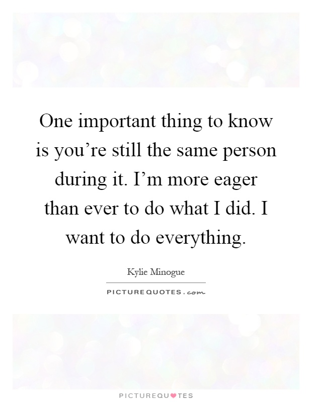 One important thing to know is you're still the same person during it. I'm more eager than ever to do what I did. I want to do everything Picture Quote #1