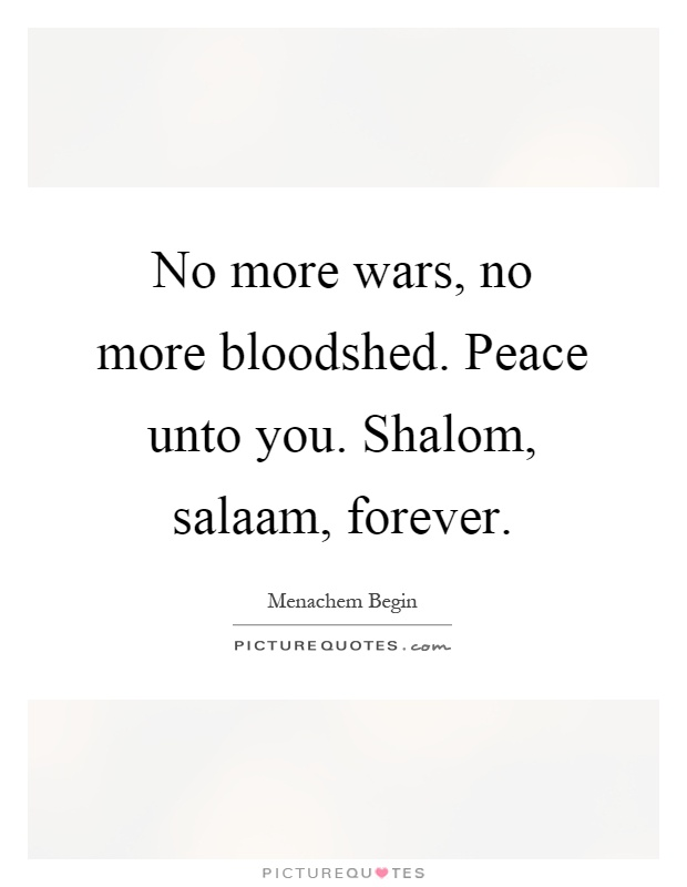 No more wars, no more bloodshed. Peace unto you. Shalom, salaam, forever Picture Quote #1