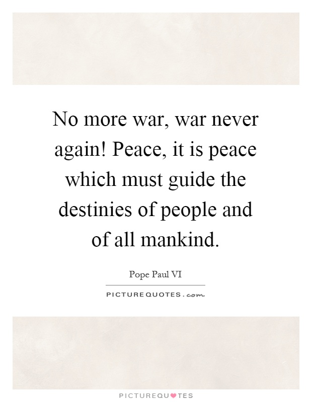 No more war, war never again! Peace, it is peace which must guide the destinies of people and of all mankind Picture Quote #1