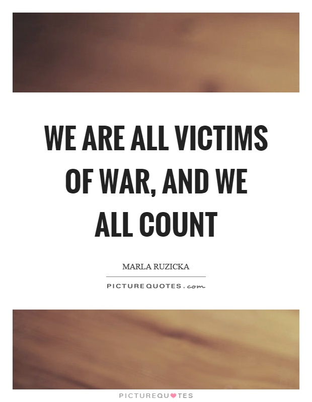 We are all victims of war, and we all count Picture Quote #1