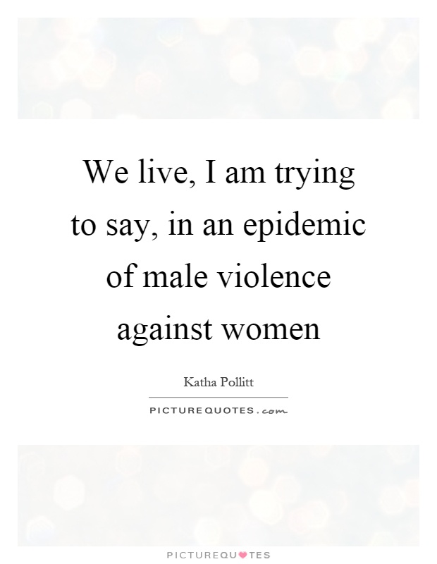 We live, I am trying to say, in an epidemic of male violence against women Picture Quote #1